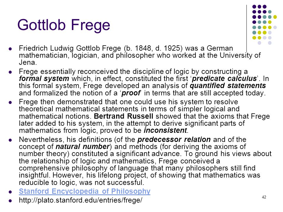 42 Gottlob Frege Friedrich Ludwig Gottlob Frege (b. 1848, d. 1925) was a German mathematician, logician, and philosopher who worked at the University