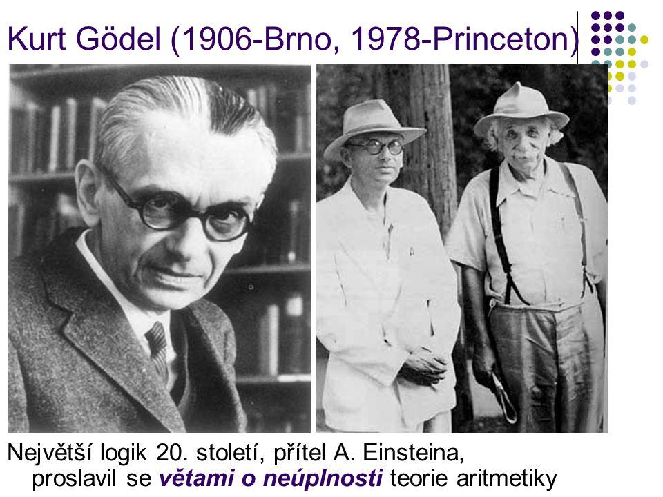 Kurt Gödel (1906-Brno, 1978-Princeton) Největší logik 20. století, přítel A. Einsteina, proslavil se větami o neúplnosti teorie aritmetiky