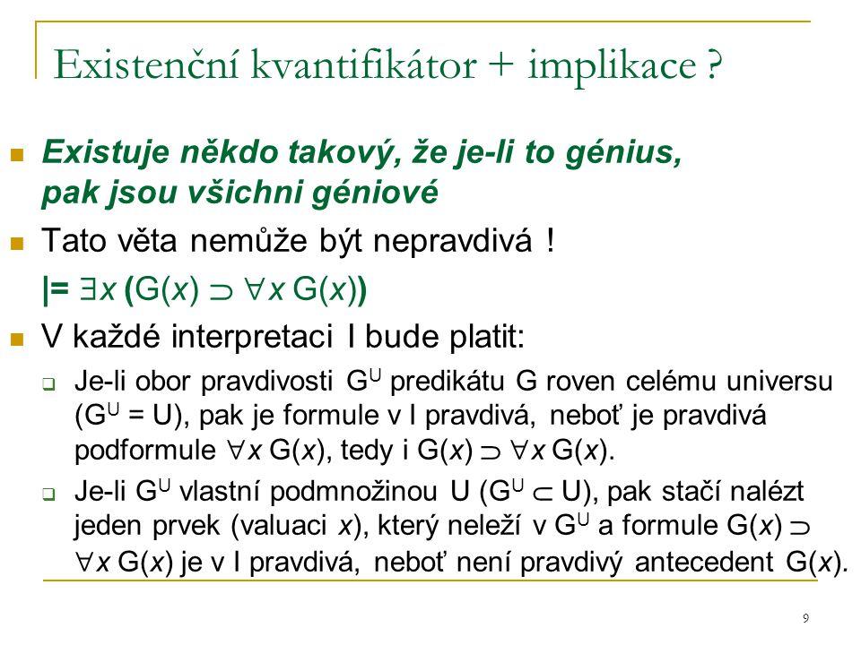 9 Existenční kvantifikátor + implikace ? Existuje někdo takový, že je-li to génius, pak jsou všichni géniové Tato věta nemůže být nepravdivá ! |=  x