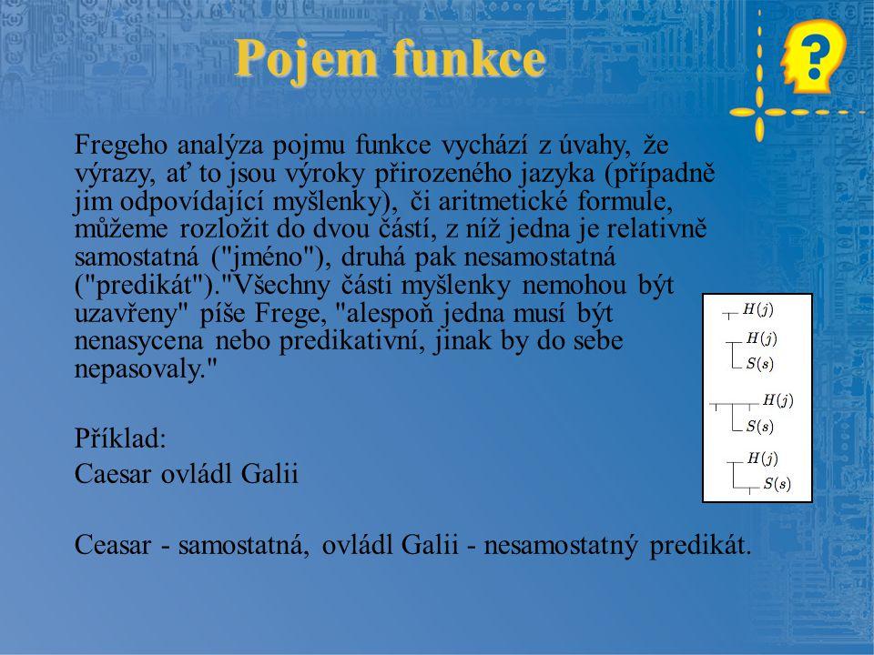 Pojem funkce Fregeho analýza pojmu funkce vychází z úvahy, že výrazy, ať to jsou výroky přirozeného jazyka (případně jim odpovídající myšlenky), či ar