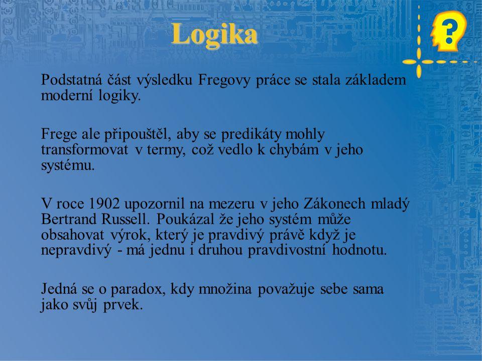 Logika Podstatná část výsledku Fregovy práce se stala základem moderní logiky. Frege ale připouštěl, aby se predikáty mohly transformovat v termy, což