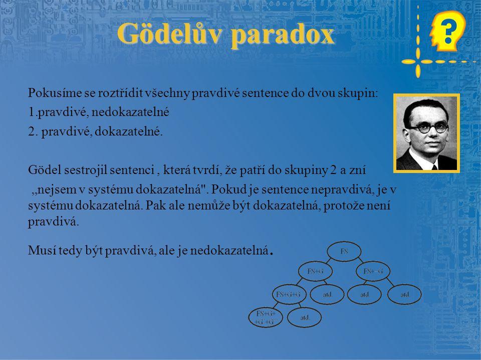 Gödelův paradox Pokusíme se roztřídit všechny pravdivé sentence do dvou skupin: 1.pravdivé, nedokazatelné 2. pravdivé, dokazatelné. Gödel sestrojil se