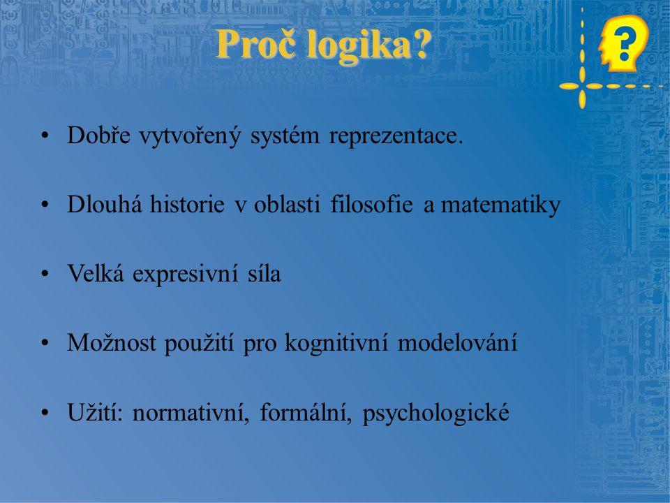 Proč logika? Dobře vytvořený systém reprezentace. Dlouhá historie v oblasti filosofie a matematiky Velká expresivní síla Možnost použití pro kognitivn