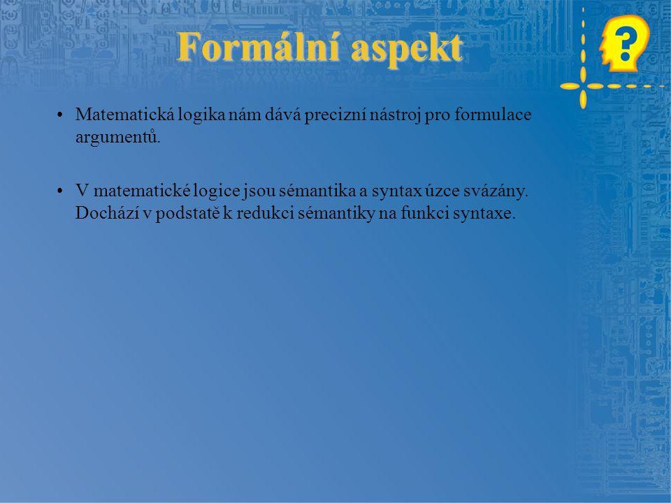 Formální aspekt Formální aspekt Matematická logika nám dává precizní nástroj pro formulace argumentů. V matematické logice jsou sémantika a syntax úzc