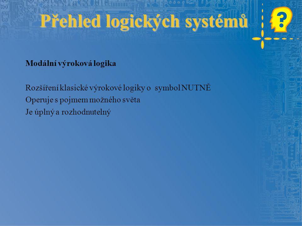 Přehled logických systémů Přehled logických systémů Modální výroková logika Rozšíření klasické výrokové logiky o symbol NUTNĚ Operuje s pojmem možného