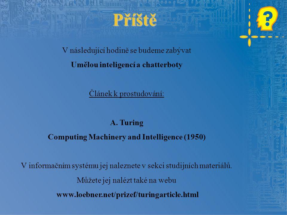 Příště V následující hodině se budeme zabývat Umělou inteligencí a chatterboty Článek k prostudování: A. Turing Computing Machinery and Intelligence (