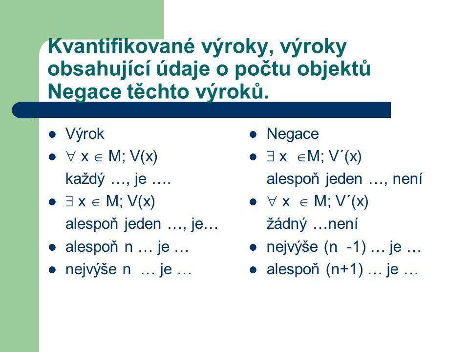 Kvantifikované výroky, výroky obsahující údaje o počtu objektů Negace těchto výroků. Výrok  x  M; V(x) každý …, je ….  x  M; V(x) alespoň jeden …,