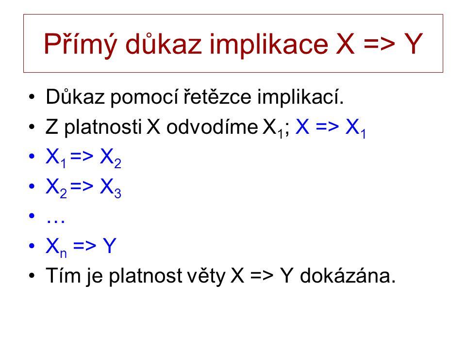 Přímý důkaz implikace X => Y Důkaz pomocí řetězce implikací. Z platnosti X odvodíme X 1 ; X => X 1 X 1 => X 2 X 2 => X 3 … X n => Y Tím je platnost vě