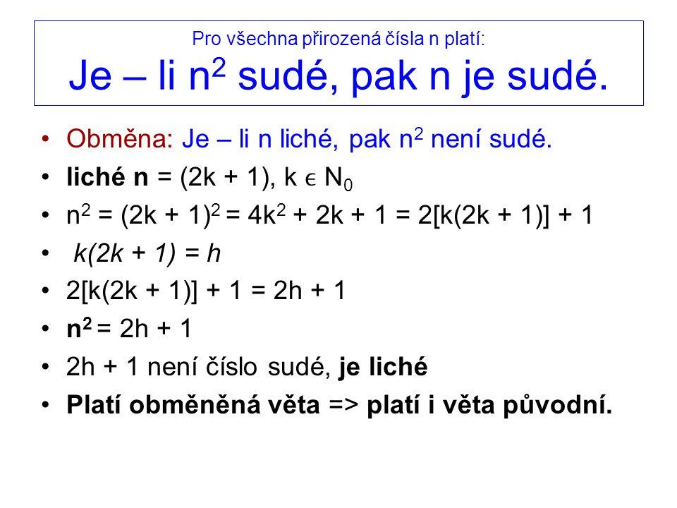 Pro všechna přirozená čísla n platí: Je – li n 2 sudé, pak n je sudé. Obměna: Je – li n liché, pak n 2 není sudé. liché n = (2k + 1), k N 0 n 2 = (2k