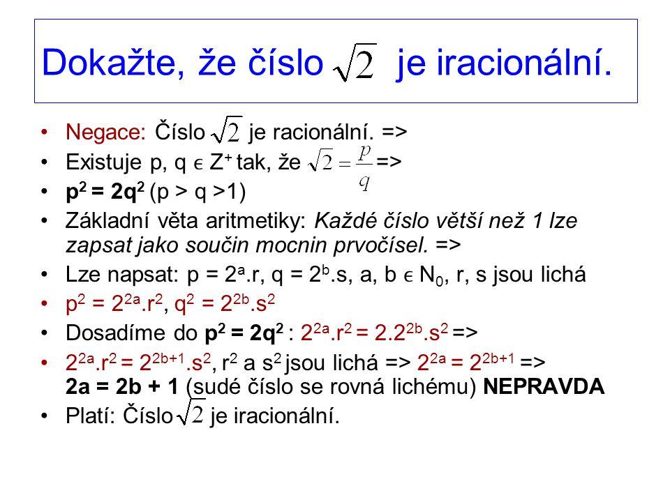 Dokažte, že číslo je iracionální. Negace: Číslo je racionální. => Existuje p, q Z + tak, že => p 2 = 2q 2 (p > q >1) Základní věta aritmetiky: Každé č