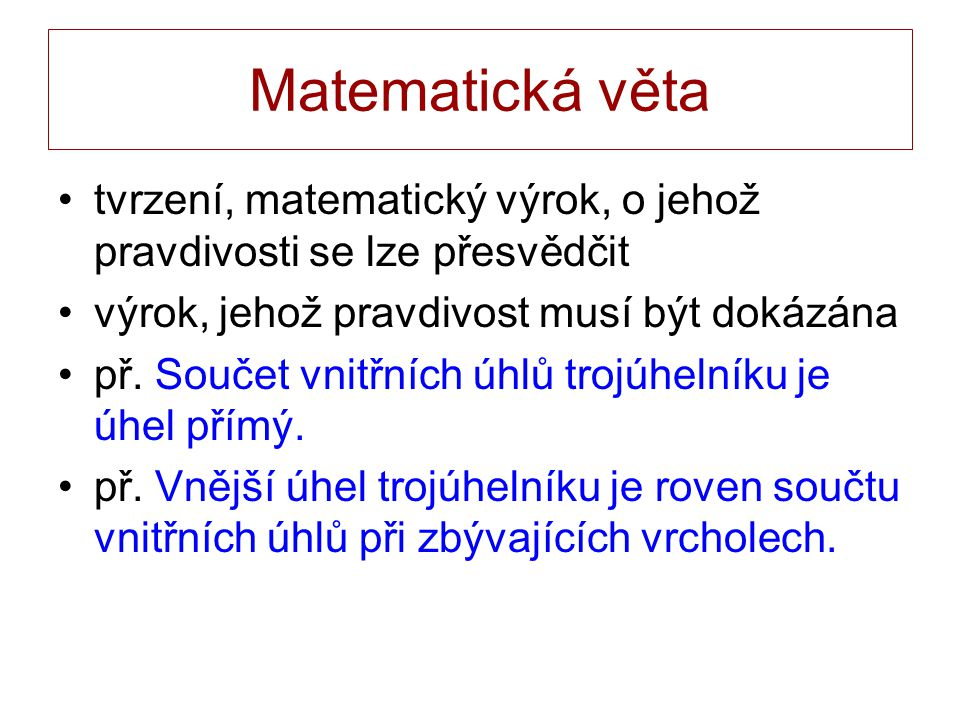 Matematická věta tvrzení, matematický výrok, o jehož pravdivosti se lze přesvědčit výrok, jehož pravdivost musí být dokázána př. Součet vnitřních úhlů