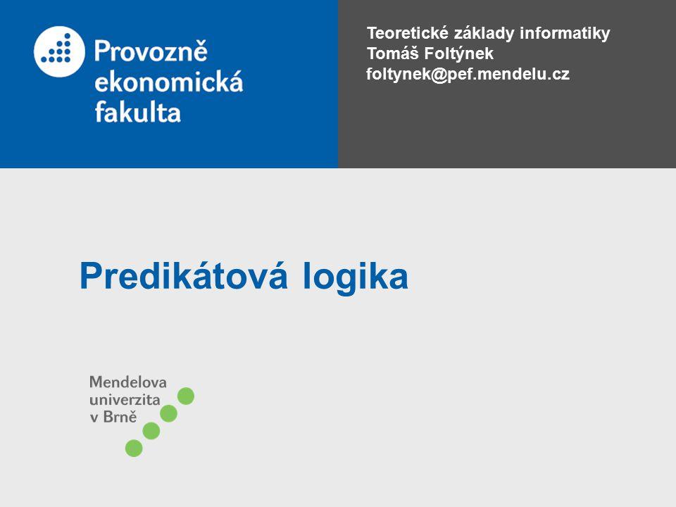 Teoretické základy informatiky Tomáš Foltýnek foltynek@pef.mendelu.cz Predikátová logika