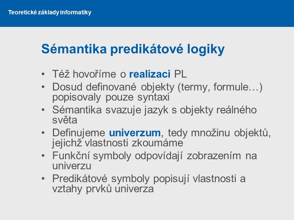 Teoretické základy informatiky Sémantika predikátové logiky Též hovoříme o realizaci PL Dosud definované objekty (termy, formule…) popisovaly pouze sy