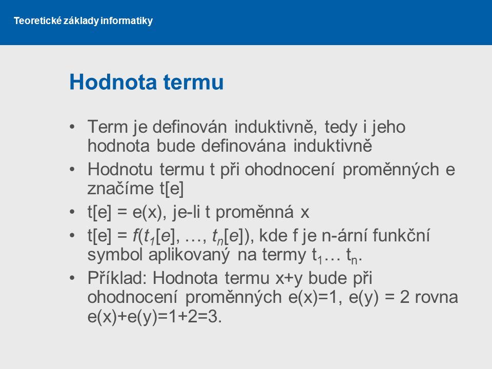 Teoretické základy informatiky Hodnota termu Term je definován induktivně, tedy i jeho hodnota bude definována induktivně Hodnotu termu t při ohodnoce