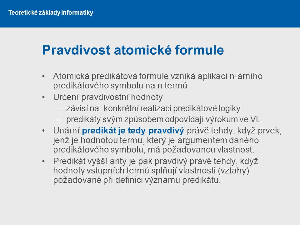 Teoretické základy informatiky Pravdivost atomické formule Atomická predikátová formule vzniká aplikací n-árního predikátového symbolu na n termů Urče