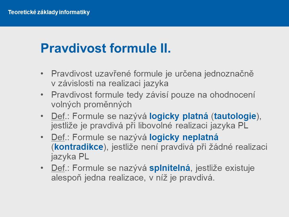 Teoretické základy informatiky Pravdivost formule II. Pravdivost uzavřené formule je určena jednoznačně v závislosti na realizaci jazyka Pravdivost fo