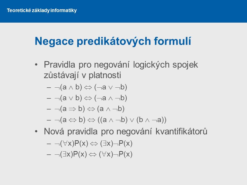 Teoretické základy informatiky Negace predikátových formulí Pravidla pro negování logických spojek zůstávají v platnosti –  (a  b)  (  a   b) –