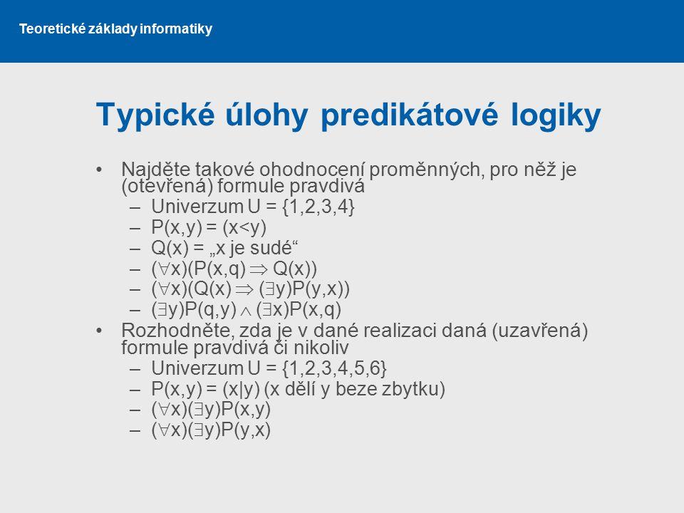Teoretické základy informatiky Typické úlohy predikátové logiky Najděte takové ohodnocení proměnných, pro něž je (otevřená) formule pravdivá –Univerzu