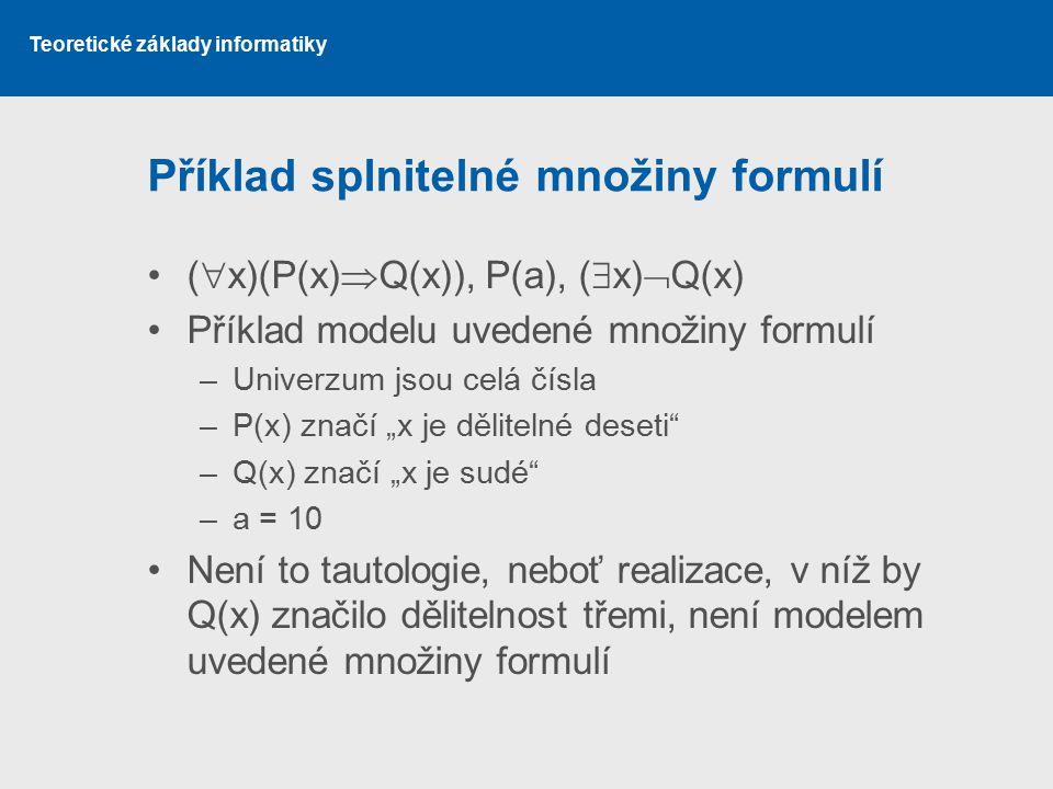 Teoretické základy informatiky Příklad splnitelné množiny formulí (  x)(P(x)  Q(x)), P(a), (  x)  Q(x) Příklad modelu uvedené množiny formulí –Uni
