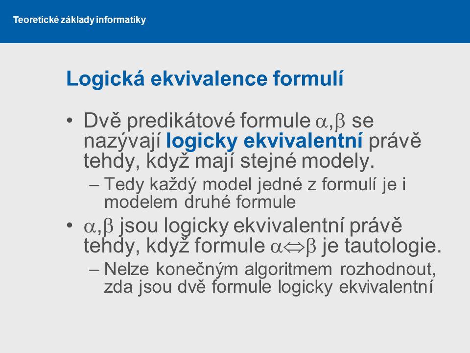 Teoretické základy informatiky Logická ekvivalence formulí Dvě predikátové formule ,  se nazývají logicky ekvivalentní právě tehdy, když mají stejné