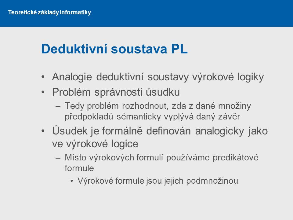Teoretické základy informatiky Deduktivní soustava PL Analogie deduktivní soustavy výrokové logiky Problém správnosti úsudku –Tedy problém rozhodnout,