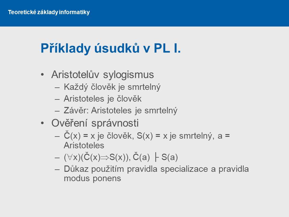 Teoretické základy informatiky Příklady úsudků v PL I. Aristotelův sylogismus –Každý člověk je smrtelný –Aristoteles je člověk –Závěr: Aristoteles je