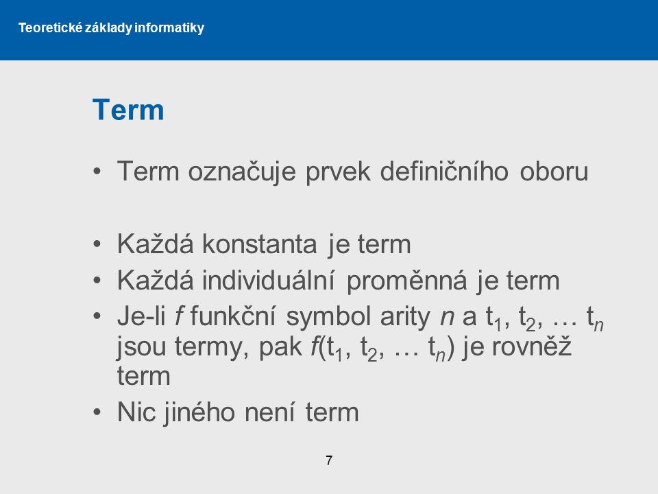 Teoretické základy informatiky 7 Term Term označuje prvek definičního oboru Každá konstanta je term Každá individuální proměnná je term Je-li f funkčn