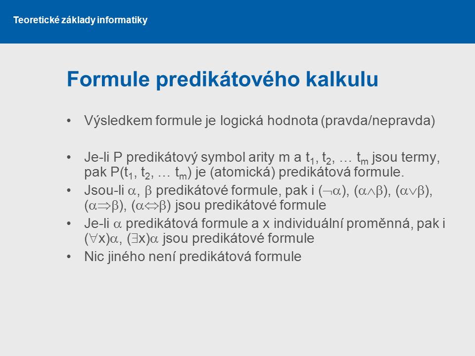 Teoretické základy informatiky Formule predikátového kalkulu Výsledkem formule je logická hodnota (pravda/nepravda) Je-li P predikátový symbol arity m
