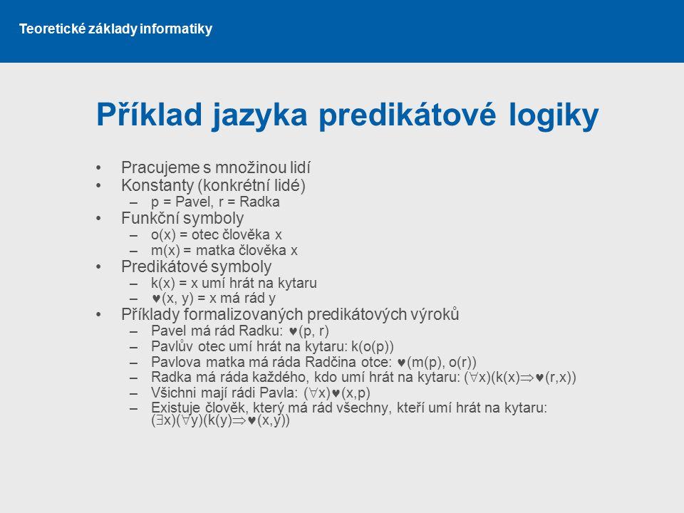 Teoretické základy informatiky Příklad jazyka predikátové logiky Pracujeme s množinou lidí Konstanty (konkrétní lidé) –p = Pavel, r = Radka Funkční sy