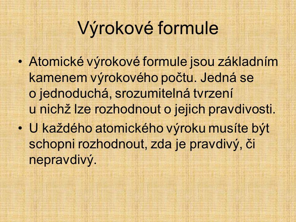 Výrokové formule Výrokové formule tvoří jak atomické výroky, tak tvrzení, která vznikají z atomických formulí pomocí logických spojek.