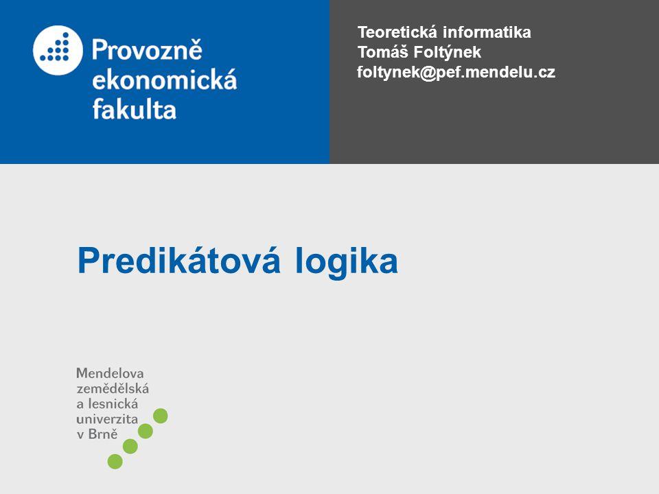 Teoretická informatika Tomáš Foltýnek foltynek@pef.mendelu.cz Predikátová logika