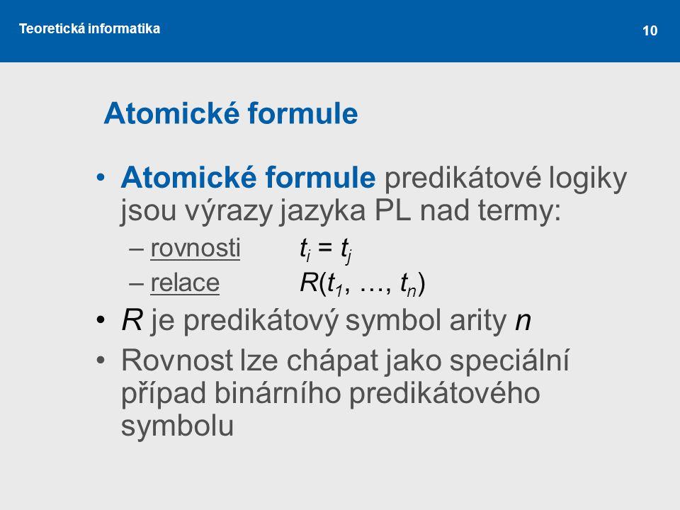 Teoretická informatika 10 Atomické formule Atomické formule predikátové logiky jsou výrazy jazyka PL nad termy: –rovnostit i = t j –relaceR(t 1, …, t