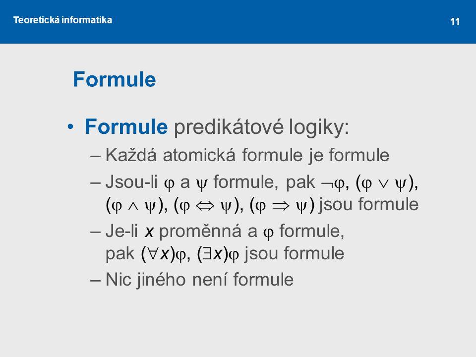 Teoretická informatika 11 Formule Formule predikátové logiky: –Každá atomická formule je formule –Jsou-li  a  formule, pak , (    ), (    ),