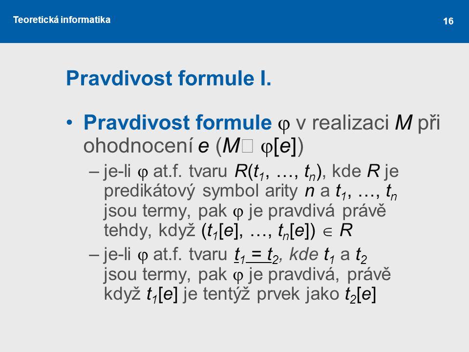Teoretická informatika Pravdivost formule I. Pravdivost formule  v realizaci M při ohodnocení e (M ┝  [e]) –je-li  at.f. tvaru R(t 1, …, t n ), kde