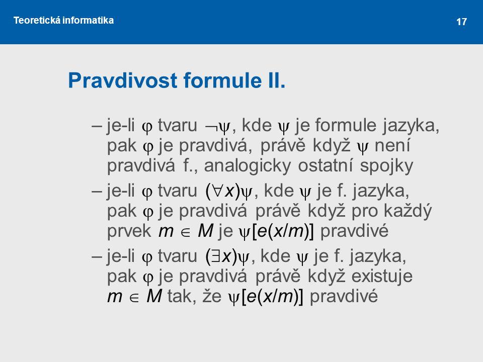 Teoretická informatika Pravdivost formule II. –je-li  tvaru , kde  je formule jazyka, pak  je pravdivá, právě když  není pravdivá f., analogicky