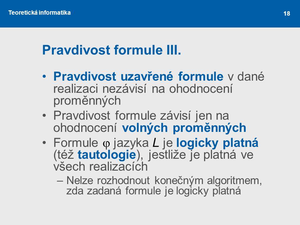 Teoretická informatika 18 Pravdivost formule III. Pravdivost uzavřené formule v dané realizaci nezávisí na ohodnocení proměnných Pravdivost formule zá