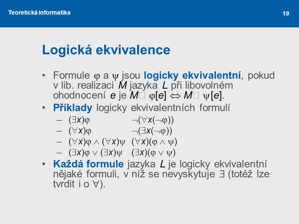 Teoretická informatika 19 Logická ekvivalence Formule  a  jsou logicky ekvivalentní, pokud v lib. realizaci M jazyka L při libovolném ohodnocení e j