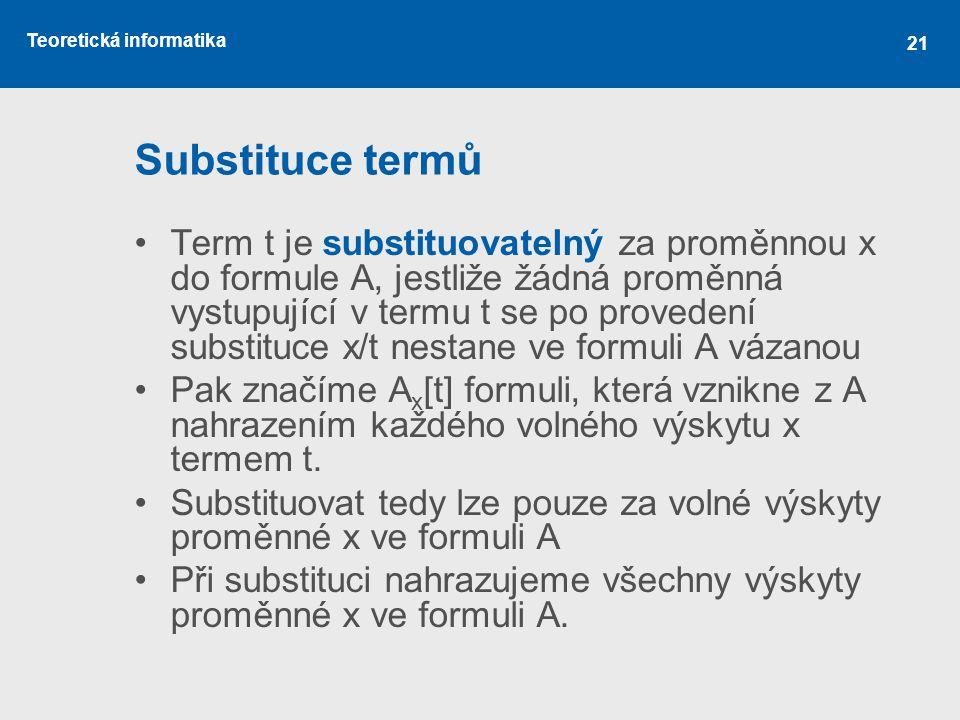 Teoretická informatika 21 Substituce termů Term t je substituovatelný za proměnnou x do formule A, jestliže žádná proměnná vystupující v termu t se po