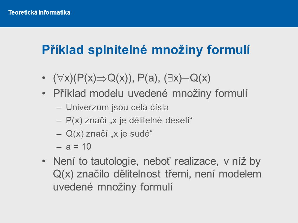 Teoretická informatika Příklad splnitelné množiny formulí (  x)(P(x)  Q(x)), P(a), (  x)  Q(x) Příklad modelu uvedené množiny formulí –Univerzum j