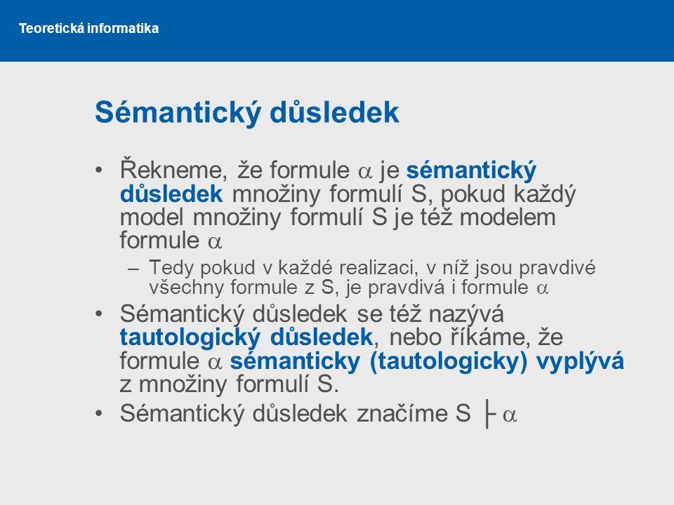 Teoretická informatika Sémantický důsledek Řekneme, že formule  je sémantický důsledek množiny formulí S, pokud každý model množiny formulí S je též