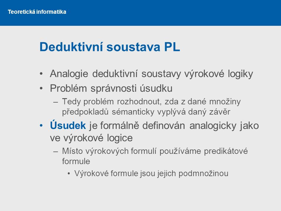 Teoretická informatika Deduktivní soustava PL Analogie deduktivní soustavy výrokové logiky Problém správnosti úsudku –Tedy problém rozhodnout, zda z d