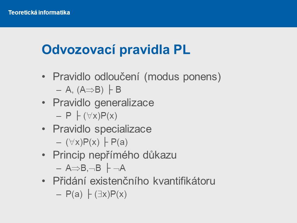 Teoretická informatika Odvozovací pravidla PL Pravidlo odloučení (modus ponens) –A, (A  B) ├ B Pravidlo generalizace –P ├ (  x)P(x) Pravidlo special