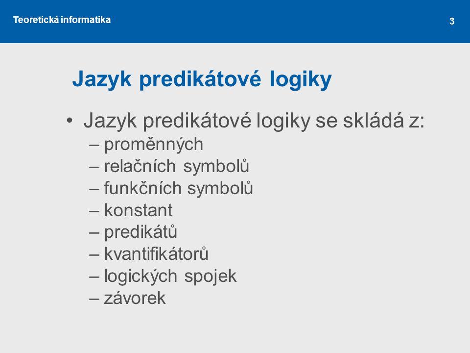 Teoretická informatika 3 Jazyk predikátové logiky Jazyk predikátové logiky se skládá z: –proměnných –relačních symbolů –funkčních symbolů –konstant –p