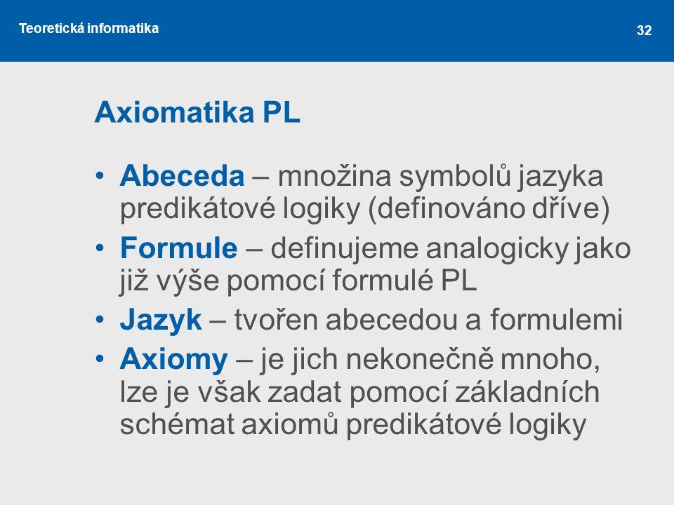 Teoretická informatika 32 Axiomatika PL Abeceda – množina symbolů jazyka predikátové logiky (definováno dříve) Formule – definujeme analogicky jako ji