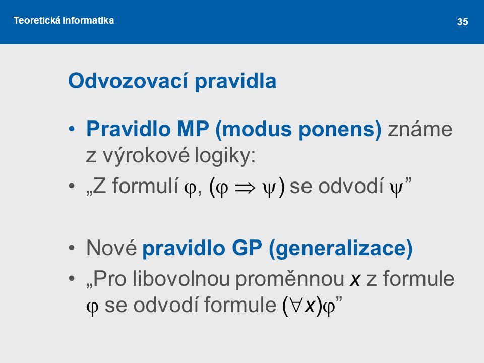 """Teoretická informatika 35 Odvozovací pravidla Pravidlo MP (modus ponens) známe z výrokové logiky: """"Z formulí , (    ) se odvodí  """" Nové pravidlo"""