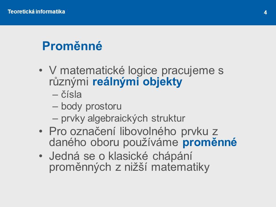 Teoretická informatika 4 Proměnné V matematické logice pracujeme s různými reálnými objekty –čísla –body prostoru –prvky algebraických struktur Pro oz