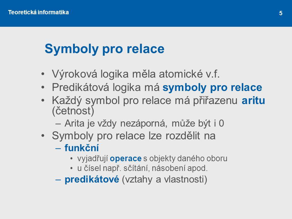 Teoretická informatika Symboly pro relace Výroková logika měla atomické v.f. Predikátová logika má symboly pro relace Každý symbol pro relace má přiřa