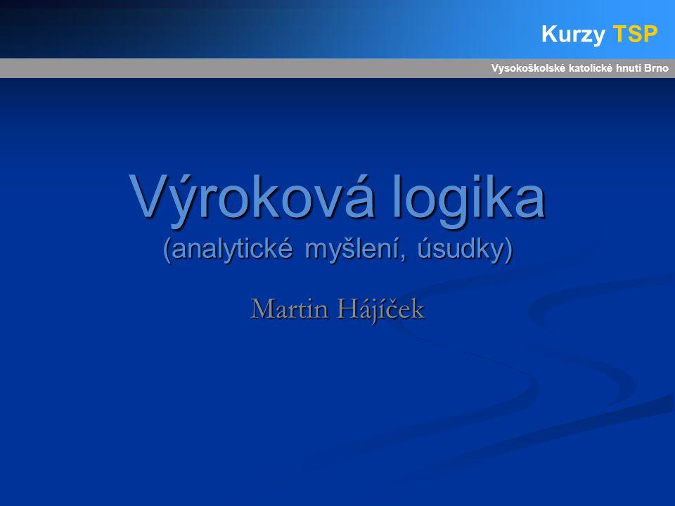 Výroková logika (analytické myšlení, úsudky) Martin Hájíček Vysokoškolské katolické hnutí Brno Kurzy TSP