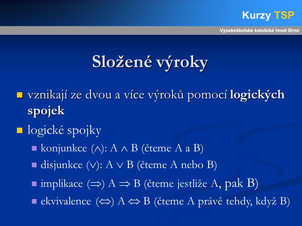 Složené výroky Vysokoškolské katolické hnutí Brno Kurzy TSP vznikají ze dvou a více výroků pomocí logických spojek vznikají ze dvou a více výroků pomocí logických spojek logické spojky konjunkce (  ): A  B (čteme A a B) disjunkce (  ): A  B (čteme A nebo B) implikace (  ) A  B (čteme jestliže A, pak B) ekvivalence (  ) A  B (čteme A právě tehdy, když B)