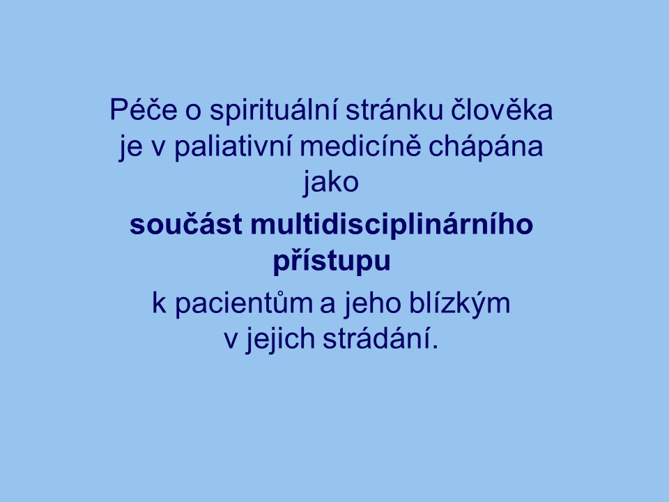 Péče o spirituální stránku člověka je v paliativní medicíně chápána jako součást multidisciplinárního přístupu k pacientům a jeho blízkým v jejich strádání.